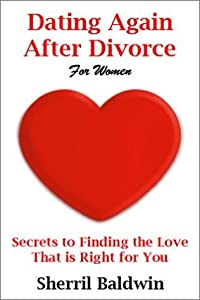 Dating Again After Divorce For Women: Secrets to Finding the Love that is Right for You