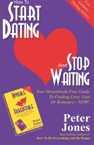 How to Start Dating and Stop Waiting: Your Heartbreak-Free Guide to Finding Love, Lust or Romance Now!