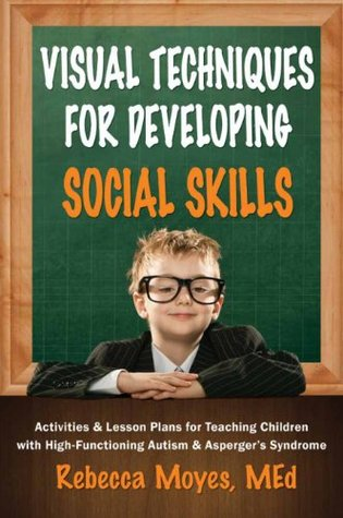 Visual Techniques for Developing Social Skills: Activities and Lesson Plans for Teaching Children With High-Functioning Autism & Asperger's Syndrome Rebecca Moyes