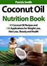 Coconut Oil Nutrition Book - 30 Coconut Oil Recipes And 130 Applications For Weight Loss, Hair Loss, Beauty and Health (Coconut Oil Recipes, Lower Cholesterol, Hair Loss, Heart Disease, Diabetes)