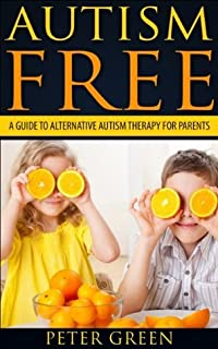 Autism free: A Guide to alternative autism therapy for parents: Autism spectrum disorders causes, cures and prevention that every parent needs to know, ... ADHD, ASPERGERS SYNDROME, SURVIVAL GUIDE)