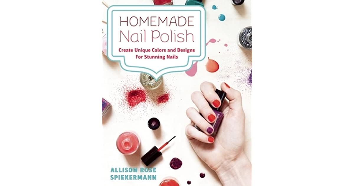 Homemade Nail Polish Create Unique Colors And Designs For Eye Catching Nails By Allison Rose Spiekermann