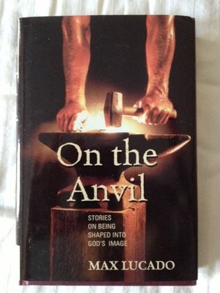 On the Anvil  Stories on Being  - Max Lucado