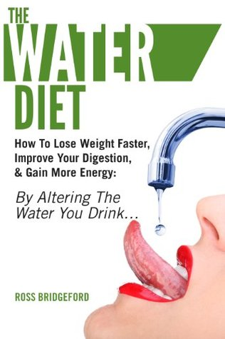 The Water Diet: How To Lose Weight Faster, Improve Your Digestion, & Gain More Energy: By Altering the Water You Drink...