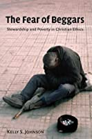 The Fear of Beggars: Stewardship and Poverty in Christian Ethics (Eerdmans Ekklesia Series)