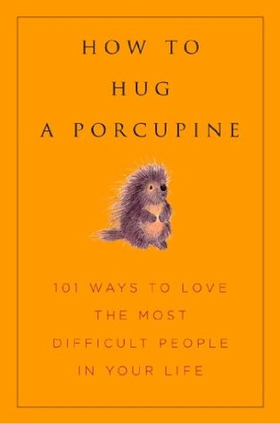 How to Hug A Porcupine: Easy Ways to Love the Difficult People in Your Life (Little Book. Big Idea.)