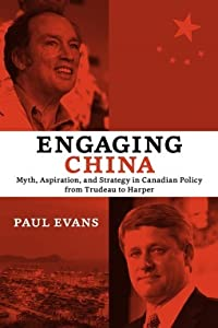 Engaging China: Myth, Aspiration, and Strategy in Canadian Policy from Trudeau to Harper
