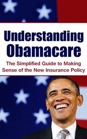 Understanding Obamacare: The Simplified Guide to Making Sense of the New Insurance Policy (Affordable Care Act, Health Insurance Marketplace, U.S Department of Health)