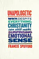 Unapologetic: Why, Despite Everything, Christianity Can Still Make Surprising Emotional Sense