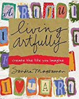 Living Artfully: A Heart-full Guide of Ideas and Inspirations That Celebrate Life, Love, and Moments That Matter