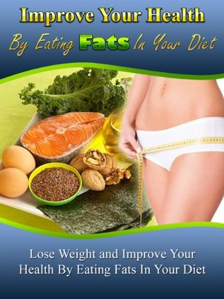 Improve Your Health by Eating Fats: Lose Weight and Improve Your Health by Eating Fats in Your Diet