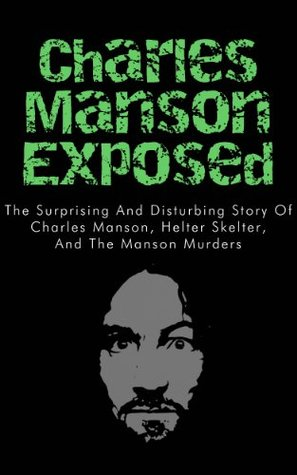 Charles Manson Exposed: The Surprising and Disturbing Story