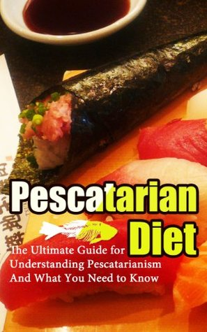Pescetarian Diet: The Ultimate Guide for Understanding Pescetarianism And What You Need to Know (Seafood Plan, Fish, Shellfish, Lacto-Ovo Vegetarian, Mediterranean, Pesco-Vegetarian, Ethics)