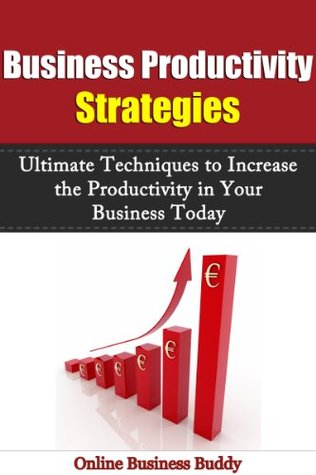 Business Productivity Strategies: Ultimate Techniques to Increase the Productivity in Your Business Today! (Productivity, Business Productivity)