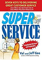 Super Service: Seven Keys to Delivering Great Customer Service...Even When You Don't Feel Like It!...Even When They Don't Deserve It!, Completely Revised and Expanded: Seven Keys to Delivering Great Customer Service...Even When You Don't Feel Like It!...