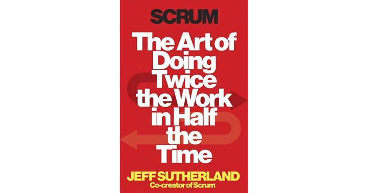 Scrum: The Art of Doing Twice the Work in Half the Time by