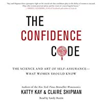 The Confidence Code Science And Art Of Self Assurance What Women