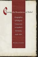 Crossing the Boundaries of Belief: Geographies of Religious Conversion in Southern Germany, 1648-1800