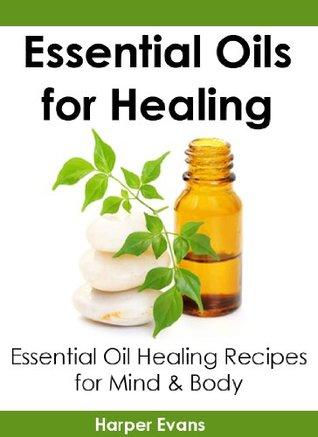 Essential Oils for Healing: Essential Oil Healing Recipes for Mind & Body (Essential Oils Healing)