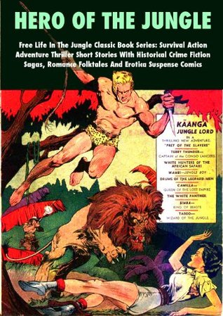 Hero Of The Jungle - Free Life In The Jungle Classic Book Series: Survival Action Adventure Thriller Short Stories With Historical Crime Fiction Sagas, Romance Folktales And Erotica Suspense Comics