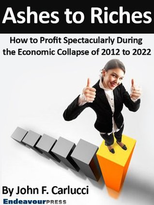 Ashes To Riches: How To Profit Spectacularly During The Economic Collapse of 2012 to 2022