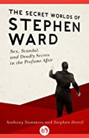 The Secret Worlds of Stephen Ward: Sex, Scandal, and Deadly Secrets in the Profumo Affair