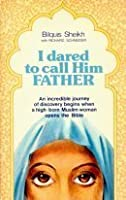 I Dared To Call Him Father: An incredible journey of discovery begins when a high-born Muslim woman opens the Bible