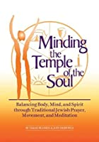 Minding the Temple of the Soul: Balancing Body, Mind & Spirit through Traditional Jewish Prayer, Movement and Meditation