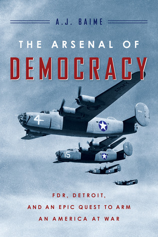 The Arsenal of Democracy by A.J. Baime