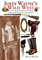 John Wayne's Wild West: An Illustrated History of Cowboys, Gunfighters, Weapons, and Equipment