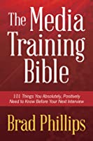 The Media Training Bible: 101 Things You Absolutely Positvely Need to Know Before Your Next Interview
