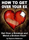 How To Get Over Your Ex: Get Over A Breakup And Mend A Broken Heart