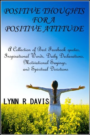 Positive Thoughts For A Positive Attitude: A Collection of Best Facebook quotes, Inspirational Words, Daily Declarations, Motivational Sayings, and Spiritual Devotions