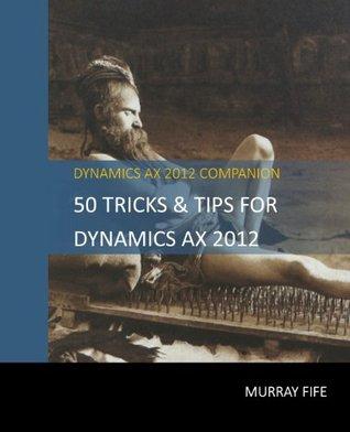 50 Tips & Tricks for Dynamics AX 2012 (Dynamics AX Tricks & Tips)