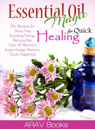 Essential Oil Magic For Quick Healing: 50+ Beginners Recipes Guide You to Get Started with Easily Availabe Essential Oils for Stress Free, Boosting Energy, Reliving Pain, Superchage Memory, Happiness