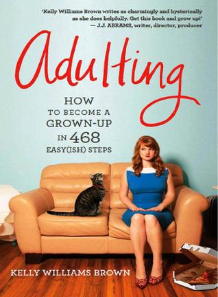Adulting How To Become A Grown Up In 468 Easyish Steps By Kelly Williams Brown