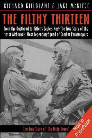 The Filthy Thirteen: From the Dustbowl to Hitler's Eagle's Nest—The True Story of the 101st Airborne's Most Legendary Squad of Combat Paratroopers by Richard Killblane, Jake Mcniece
