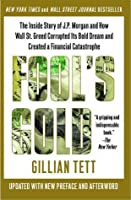 Fool's Gold: How the Bold Dream of a Small Tribe at J.P. Morgan Was Corrupted by Wall Street Greed and Unleashed a Catastrophe