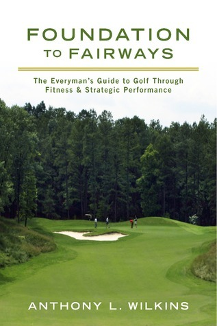 Foundation to Fairways The Everyman's Guide to Golf Through Fitness & Strategic Performance