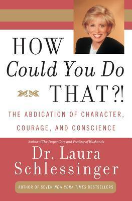 How Could You Do That! The Abdication of Character, Courage, and Conscience