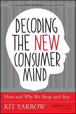 Decoding the Consumer Mind: Why, When, and How Today's Radically New Consumers Shop and Buy
