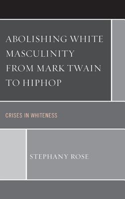 Abolishing White Masculinity from Mark Twain to Hiphop  Crises in Whiteness