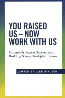 Career Success You Raised Us Now Work With Us: Millennials and Building Strong Workplace Teams