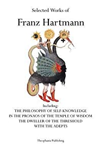 Selected Works of Franz Hartmann: The Philosophy of Self-Knowledge, in the Pronaos of the Temple of Wisdom, the Dweller of the Threshold, with the Adepts.