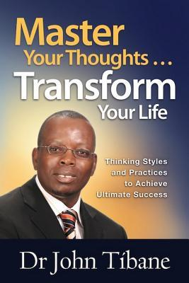 Master Your Thoughts Transform Your Life Thinking Styles And Practices To Achieve Ultimate Success By John Tibane