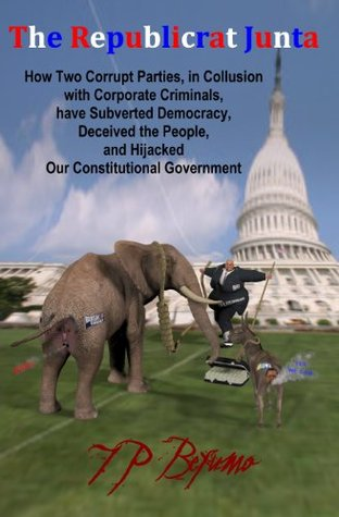 The Republicrat Junta: How Two Corrupt Parties, in Collusion with Corporate Criminals, have Subverted Democracy, Deceived the People, and Hijacked Our Constitutional Government
