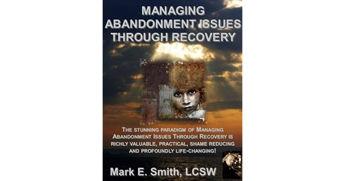 Managing Abandonment Issues Through Recovery By Mark E Smith