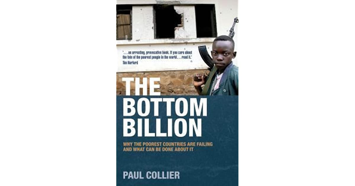 book critique the bottom billion by paul collier The bottom billion, 2007, etc) combines scholarly analysis with an engaging writing style to quantify why elections and other manifestations of free societies have been far from a panacea for much of the world developed, affluent countries can deal with the messiness and inefficiency that accompany a democratic system, but he shows that many.