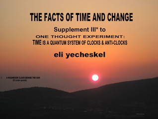 SUPPLEMENT III: The Facts of Time and Change: Supplement III for One Thought Experiment: TIME is A Quantum System of Clocks & Anti-Clocks
