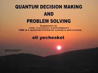 SUPPLEMENT I: Quantum Decision making and Problem Solving: Supplement I for One Thought Experiment: TIME is A Quantum System of Clocks & Anti-Clocks